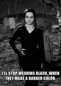 I'll stop wearing black, when they make a darker color.