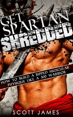 Get Spartan Shredded: How to Build a Muscular Ripped Physique like a 300 Warrior by Scott James, http://www.amazon.com/dp/B00J40AF2U/ref=cm_sw_r_pi_dp_hG6ktb1AFBK0J