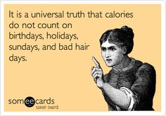 It is a universal truth that calories do not count on birthdays, holidays, sundays, and bad hair days.