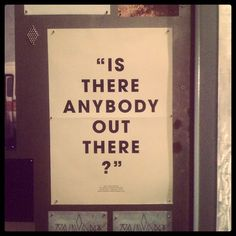 """""""IS THERE ANYBODY OUT THERE?"""""""