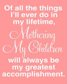 """Of all the things I'll ever do in my lifetime, Mothering My Children will always be my greatest accomplishment."" - Motherhood Inspiration - Quotes About Motherhood That Tell It Like It Is Mommy Quotes, Daughter Quotes, Family Quotes, To My Daughter, Daughters, Sons, Child Quotes, Proud Mother Quotes, Mother Sayings"