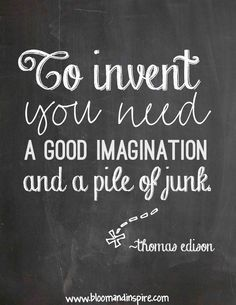 paint a sign with this quoat for art/tinkering  corner.. to innvent you need a good imagination and a pile of junk - quote