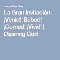 La Gran Invitación: ¡Venid! ¡Bebed! ¡Comed! ¡Vivid!   Desiring God