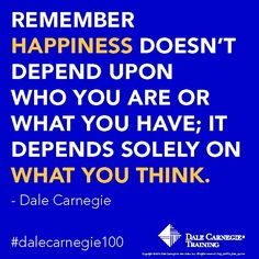 """""""Remember happiness doesn't depend upon who you are or what you have; it depends solely on what you think."""" - Dale Carnegie"""