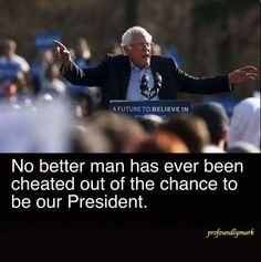 Bernie Sanders...No better man has ever been cheated out of the change to be our President
