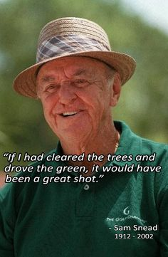 """If I had cleared the trees and drove the green, it would have been a great shot.""  Sam Snead"