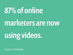 87% of online marketers are now using videos. - Source: Outbrain