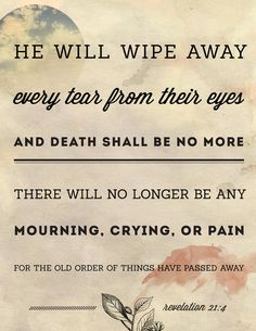 Revelation 21:4 New King James Version (NKJV)  And God will wipe away every tear from their eyes; there shall be no more death, nor sorrow, nor crying. There shall be no more pain, for the former things have passed away.