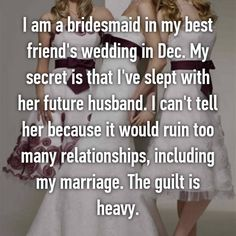 I am a bridesmaid in my best friend's wedding in Dec. My secret is that I've slept with her future husband. I can't tell her because it would ruin too many relationships, including my marriage. The guilt is heavy.