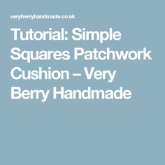 Tutorial: Simple Squares Patchwork Cushion – Very Berry Handmade