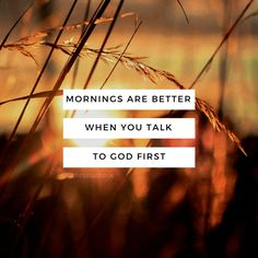 Mornings are better when you talk to God first... AMEN