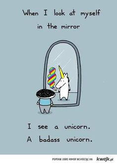 when i look at myslef in the mirror i see a unicorn a badass unicorn