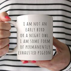 I am not an early bird or a night owl. I am some form of permanently exhausted pigeon Mug --------------------------FEATURES & SPECS--------------------------- • 100% traditional ceramic white mugs available in 11 oz. or 15 oz. capacity. • Image is printed on BOTH sides of the