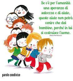 Se v'è per l'umanità una speranza di salvezza e di aiuto, questo aiuto non potrà venire che dal bambino, perché in lui si costruisce l'uomo.  (Maria Montessori)