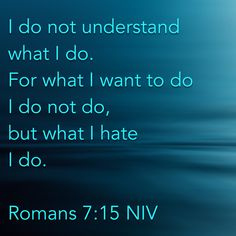 Romans I do not understand what I do. Prayer Scriptures, Scripture Verses, Best Christian Quotes, Faith Sayings, Romans 7, Jesus Faith, In Christ Alone, Spiritual Awareness, Quotes About God