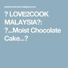 ♥ LOVE2COOK MALAYSIA♥: ♥...Moist Chocolate Cake...♥