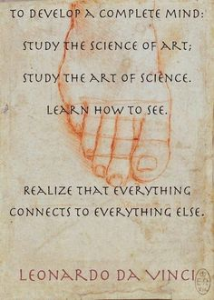 To develop a complete mind, study the science of art, study the art of science. Learn how to see. Realize that everything connects to everything else. - Leonardo DaVinci