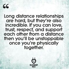 Long distance relationships are hard, but they're also incredible. If you can love, trust, respect, and support each other from a distance then you'll be unstoppable once you're physically together.