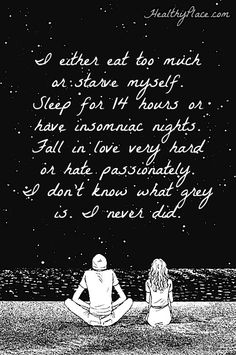 Quote on bipolar: I either eat too much or starve myself. Sleep for 14 hours or have insomniac nights fall in love very hard on hate passionately. I don't know what grey is. I never did. www.HealthyPlace.com