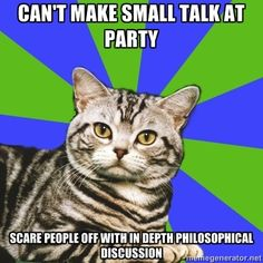 Can't make small talk at party. Scare people off with in-depth philosophical discussion.  This is me.