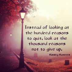 """""""Instead of looking at the hundred reasons to quit, look at the thousand reasons not to give up."""" #motivation #quotes http://quotlr.com/quotes-about-motivation"""