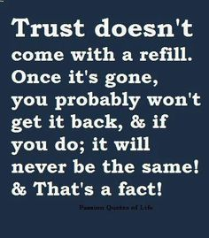 Trust doesn't come with a refill.  Once it's gone, you probably won't get it back, and it will never be the same !   And that's a fact !