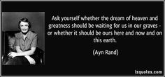 Hands down my favorite Ayn Rand quote...life is for the living, so live it well.