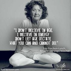 """""""I don't believe in age.  I believe in energy.  Don't let age dictate what you can and cannot do."""""""