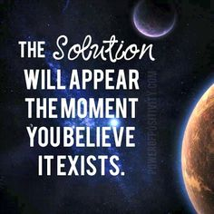 The solution will appear the moment you believe it exists.
