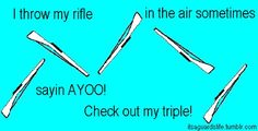 I throw my rifle in the air sometimes sayin AYOO! Check out my triple!
