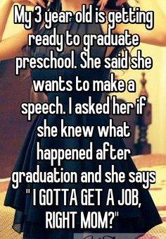 "My 3 year old is getting ready to graduate preschool. She said she wants to make a speech. I asked her if she knew what happened after graduation and she says "" I GOTTA GET A JOB, RIGHT MOM?"""