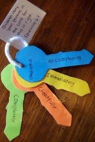 "The ""keys"" to obeying your parents (Ephesians 6:1-3). I used key rings made for babies for this and wrote on them with sharpie marker: Obey Sweetly, Quickly, Don't Complain, For Jesus, Eph. 6:1 ... I bought the keys at Roses Department Store."