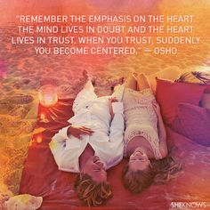 Remember the emphasis on the heart. The mind lives in doubt and the heart lives in trust. When you trust, suddenly you become centered. — Osho