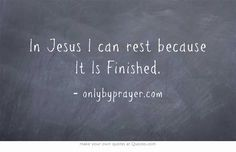 In Jesus I can rest because It Is Finished.