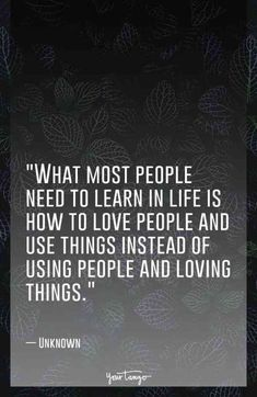 """""""What most people need to learn in life is how to love people and use things instead of using people and loving things."""" — Unknown"""