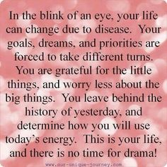 There is no time for drama when you're fighting a life changing disease...Life is short enough as it is.