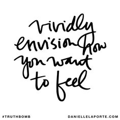 Vividly envision how you want to feel. Subscribe: DanielleLaPorte.com #Truthbomb #Words #Quotes