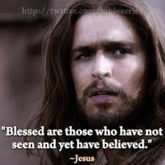 """John 20:29 ►  New International Version Then Jesus told him, """"Because you have seen me, you have believed; blessed are those who have not seen and yet have believed."""""""