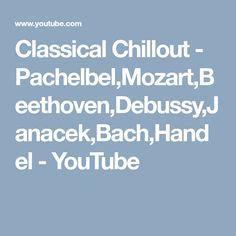 Classical Chillout - Pachelbel,Mozart,Beethoven,Debussy,Janacek,Bach,Handel - YouTube