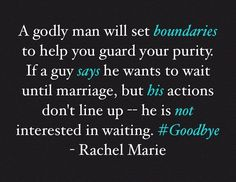A godly man will set boundaries to help you guard your purity & stick to them. If a guy says he wants to wait until marriage, but his actions don't line up (as in, he's pushing you closer to SIN rather than closer to Christ) - he is not interested in waiting. Cut off any such relationship. Jesus said we would know a tree by its fruit. ✌️ - Rachel Marie  #Goodbye #ViceVersa