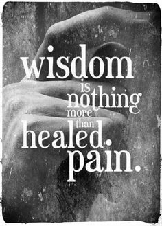 """Wisdom is nothing more than healed pain."" -Robert Gary Lee"