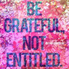 Be grateful. Not entitled.