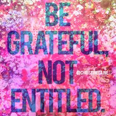 Be grateful. Not entitled.