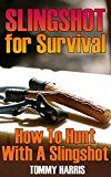 Free Kindle Book -   Slingshot for Survival: How To Hunt With A Slingshot: (Survival Gear, Survival Skills)