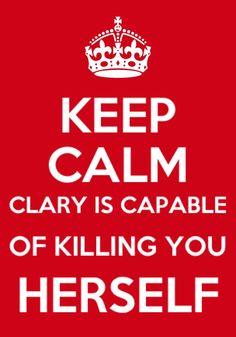 "The Mortal Instruments: Keep Calm  ""Is this the part where you say if I hurt her, you'll kill me?""  ""No"" Simon said,""If you hurt Clary she's quite capable of killing you herself. Possibly with a variety of weapons"""