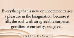The most popular Joseph Addison Quotes About Imagination - 37387 : Everything that is new or uncommon raises a pleasure in the Imagination, because it fills the soul with an agreeable surprise, gratifies its curiosity, : Best Imagination Quotes Imagination Quotes, Joseph