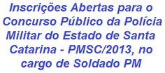 A Polícia Militar do Estado de Santa Catarina realizará Concurso para ingresso de 470 candidatos (masculino), no Curso de Formação de Soldado PM para lotação no Quadro de Praças da PMSC.  Para concorrer é necessário possuir Formação Superior, ter entre 18 e 30 anos de idade, entre outros. A remuneração é de R$ 2.910,31. As inscrições já estão abertas desde o dia 18/10/2013.  Leia mais:  http://apostilaseconcursosatuais.blogspot.com.br/2013/10/concurso-publico-policia-militar-do_21.html