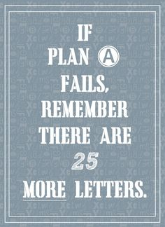 If plan A fails, there are 25 more letters.