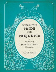 Celebrating Pride and Prejudice: 200 Years of Jane Austen's Masterpiece by Susannah Fullerton, available at Amazon, $20