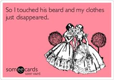 So I touched his beard and my clothes just disappeared..